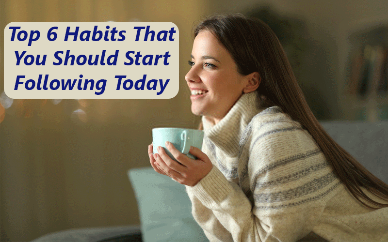Top 6 Habits That You Should Start Following Today