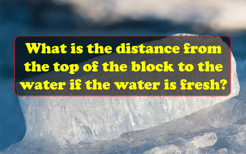 What is the distance from the top of the block to the water if the water is fresh?