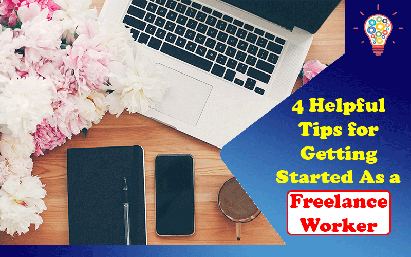 4 Helpful Tips for Getting Started As a Freelance Worker