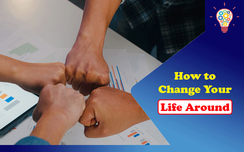 How to Change Your Life Around