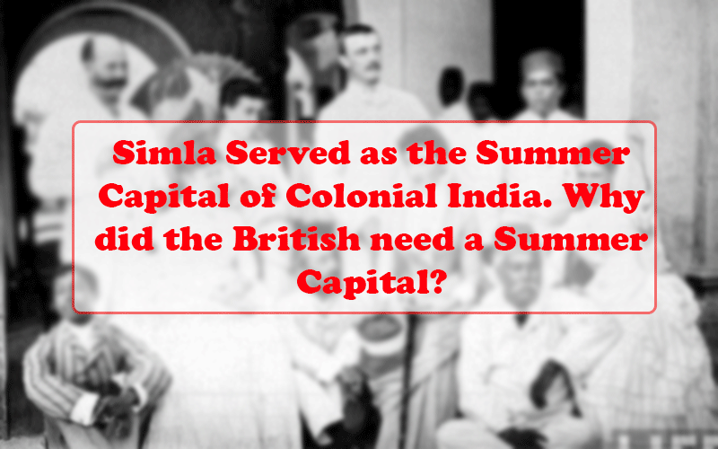 Simla Served as the Summer Capital of Colonial India. Why did the British need a Summer Capital?