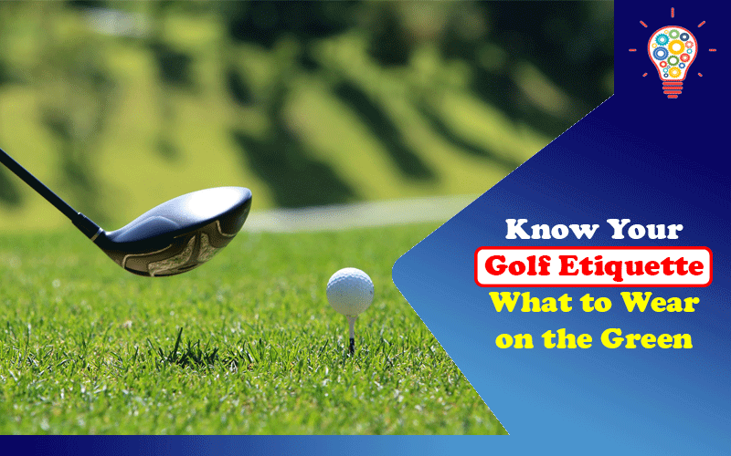 Know Your Golf Etiquette: What to Wear on the Green