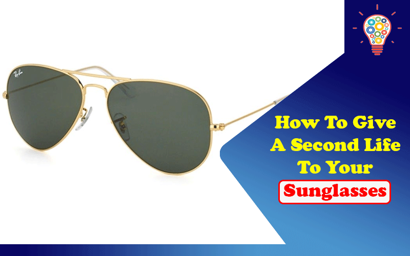 How To Give A Second Life To Your Sunglasses