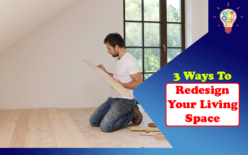 3 Ways To Redesign Your Living Space