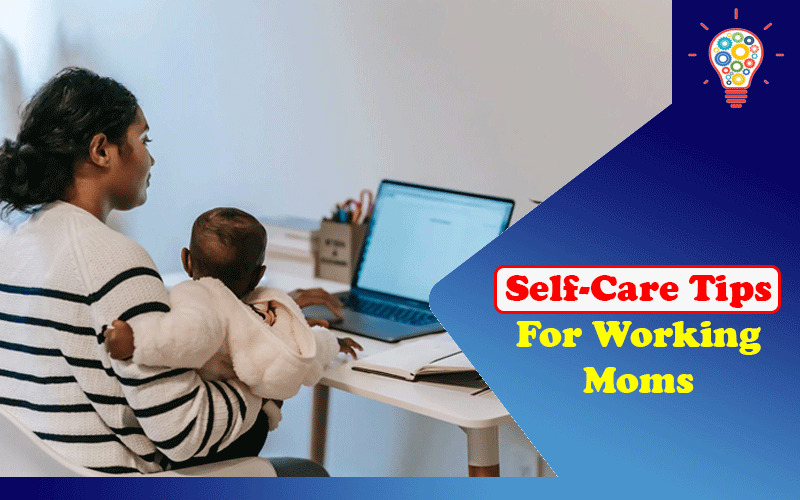Self-Care Tips for Working Moms