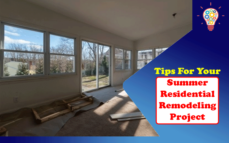 Tips For Your Summer Residential Remodeling Project