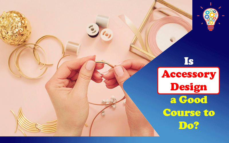 Is Accessory Design a Good Course to Do?