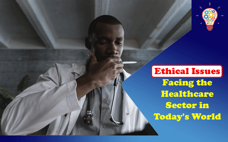 4 Ethical Issues Facing the Healthcare Sector in Today's World