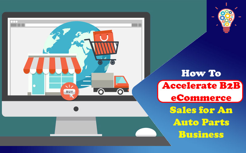 How To Accelerate B2B eCommerce Sales for An Auto Parts Business
